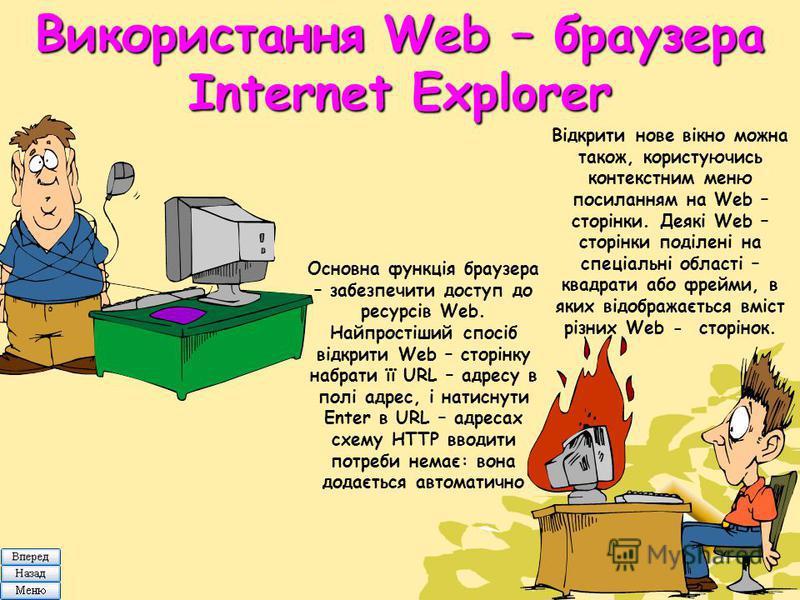 Використання Web – браузера Internet Explorer Основна функція браузера – забезпечити доступ до ресурсів Web. Найпростіший спосіб відкрити Web – сторінку набрати її URL – адресу в полі адрес, і натиснути Enter в URL – адресах схему HTTP вводити потреб