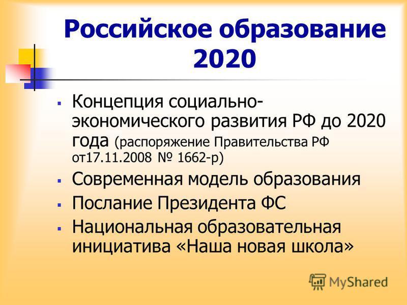 Российское образование 2020 Концепция социально- экономического развития РФ до 2020 года (распоряжение Правительства РФ от 17.11.2008 1662-р) Современная модель образования Послание Президента ФС Национальная образовательная инициатива «Наша новая шк