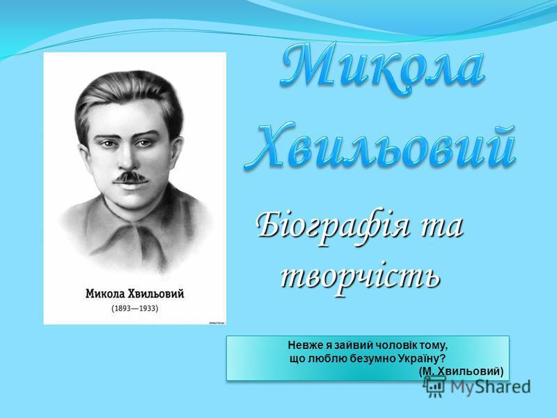 Біографія та творчість Невже я зайвий чоловік тому, що люблю безумно Україну? (М. Хвильовий) Невже я зайвий чоловік тому, що люблю безумно Україну? (М. Хвильовий)