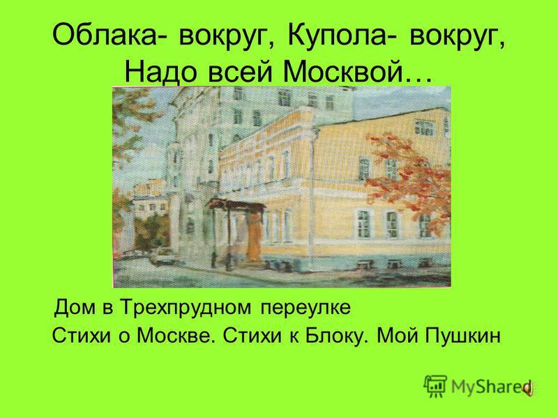 Облака- вокруг, Купола- вокруг, Надо всей Москвой… Дом в Трехпрудном переулке Стихи о Москве. Стихи к Блоку. Мой Пушкин