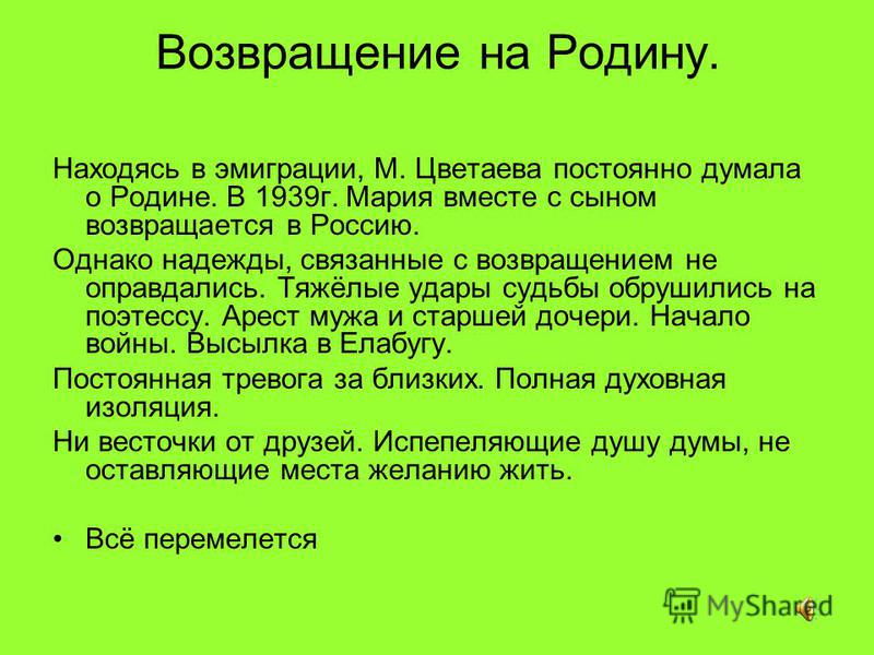 Возвращение на Родину. Находясь в эмиграции, М. Цветаева постоянно думала о Родине. В 1939 г. Мария вместе с сыном возвращается в Россию. Однако надежды, связанные с возвращением не оправдались. Тяжёлые удары судьбы обрушились на поэтессу. Арест мужа