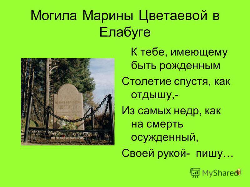 Могила Марины Цветаевой в Елабуге К тебе, имеющему быть рожденным Столетие спустя, как отдышку,- Из самых недр, как на смерть осужденный, Своей рукой- пишу…