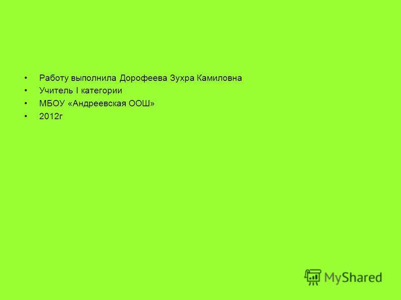 Работу выполнила Дорофеева Зухра Камиловна Учитель I категории МБОУ «Андреевская ООШ» 2012 г