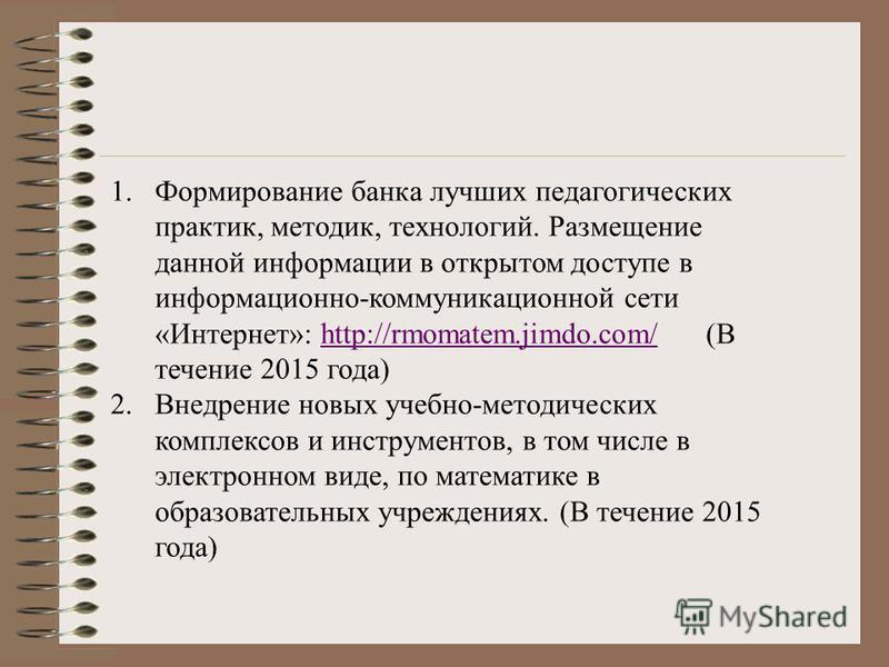 1. Формирование банка лучших педагогических практик, методик, технологий. Размещение данной информации в открытом доступе в информационно-коммуникационной сети «Интернет»: http://rmomatem.jimdo.com/ (В течение 2015 года)http://rmomatem.jimdo.com/ 2.