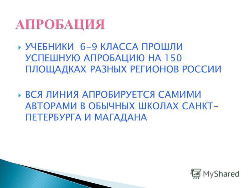 УЧЕБНИКИ 6-9 КЛАССА ПРОШЛИ УСПЕШНУЮ АПРОБАЦИЮ НА 150 ПЛОЩАДКАХ РАЗНЫХ РЕГИОНОВ РОССИИ ВСЯ ЛИНИЯ АПРОБИРУЕТСЯ САМИМИ АВТОРАМИ В ОБЫЧНЫХ ШКОЛАХ САНКТ- ПЕТЕРБУРГА И МАГАДАНА