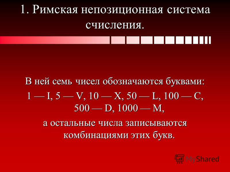 1. Римская непозиционная система счисления. В ней семь чисел обозначаются буквами: 1 I, 5 V, 10 X, 50 L, 100 С, 500 D, 1000 М, а остальные числа записываются комбинациями этих букв.