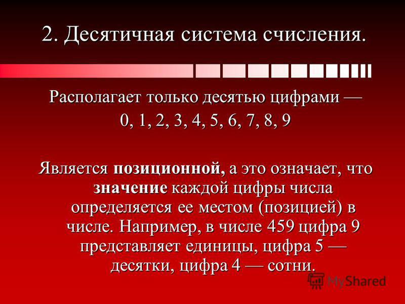2. Десятичная система счисления. Располагает только десятью цифрами Располагает только десятью цифрами 0, 1, 2, 3, 4, 5, 6, 7, 8, 9 Является позиционной, а это означает, что значение каждой цифры числа определяется ее местом (позицией) в числе. Напри