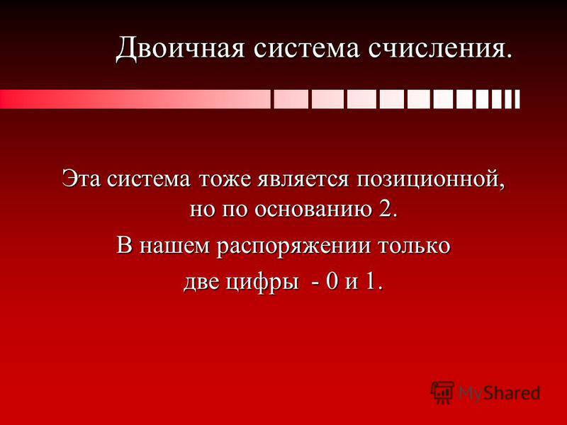Двоичная система счисления. Эта система тоже является позиционной, но по основанию 2. В нашем распоряжении только две цифры - 0 и 1.