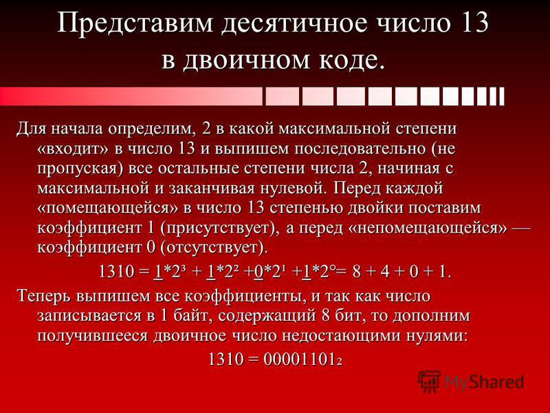 Представим десятичное число 13 в двоичном коде. Для начала определим, 2 в какой максимальной степени «входит» в число 13 и выпишем последовательно (не пропуская) все остальные степени числа 2, начиная с максимальной и заканчивая нулевой. Перед каждой