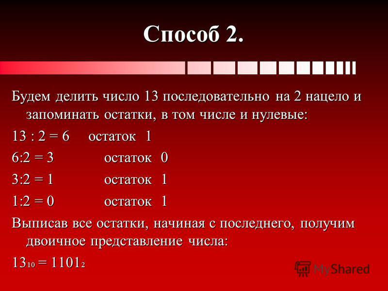 Способ 2. Будем делить число 13 последовательно на 2 нацело и запоминать остатки, в том числе и нулевые: 13 : 2 = 6 остаток 1 6:2 = 3 остаток 0 3:2 = 1 остаток 1 1:2 = 0 остаток 1 Выписав все остатки, начиная с последнего, получим двоичное представле