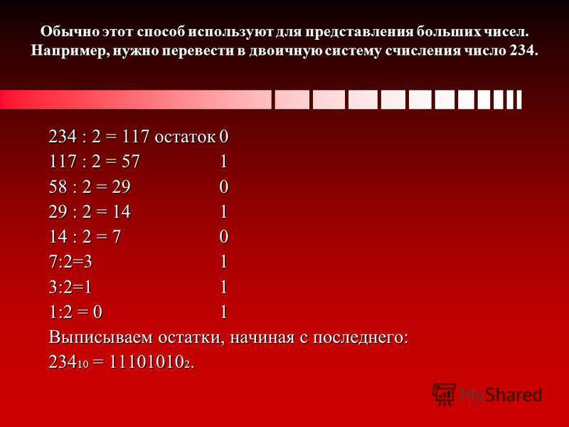 Обычно этот способ используют для представления больших чисел. Например, нужно перевести в двоичную систему счисления число 234. 234 : 2 = 117 остаток 0 117 : 2 = 57 1 58 : 2 = 29 0 29 : 2 = 14 1 14 : 2 = 7 0 7:2=3 1 3:2=1 1 1:2 = 0 1 Выписываем оста