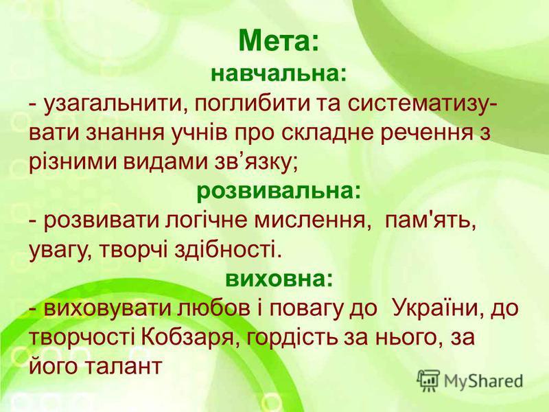 Мета: навчальна: - узагальнити, поглибити та систематизу- вати знання учнів про складне речення з різними видами звязку; розвивальна: - розвивати логічне мислення, пам'ять, увагу, творчі здібності. виховна: - виховувати любов і повагу до України, до