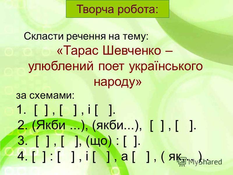 «Тарас Шевченко – улюблений поет українського народу» за схемами: 1. [ ], [ ], і [ ]. 2. (Якби...), (якби...), [ ], [ ]. 3. [ ], [ ], (що) : [ ]. 4. [ ] : [ ], і [ ], а [ ], ( як… ). Творча робота: Скласти речення на тему: