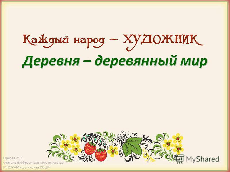 Деревня – деревянный мир Орлова М.Е. учитель изобразительного искусства МКОУ «Мишутинская СОШ»