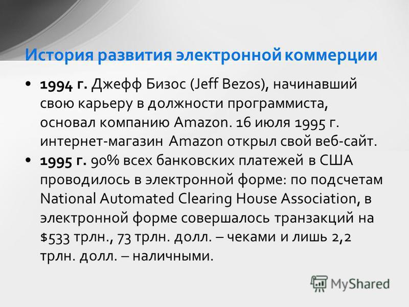 1994 г. Джефф Бизос (Jeff Bezos), начинавший свою карьеру в должности программиста, основал компанию Amazon. 16 июля 1995 г. интернет-магазин Amazon открыл свой веб-сайт. 1995 г. 90% всех банковских платежей в США проводилось в электронной форме: по