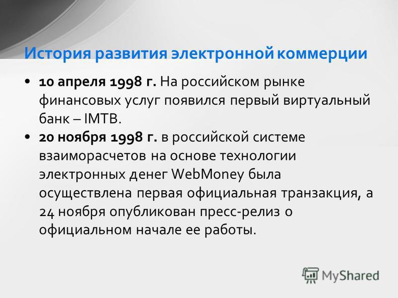 10 апреля 1998 г. На российском рынке финансовых услуг появился первый виртуальный банк – IMTB. 20 ноября 1998 г. в российской системе взаиморасчетов на основе технологии электронных денег WebMoney была осуществлена первая официальная транзакция, а 2