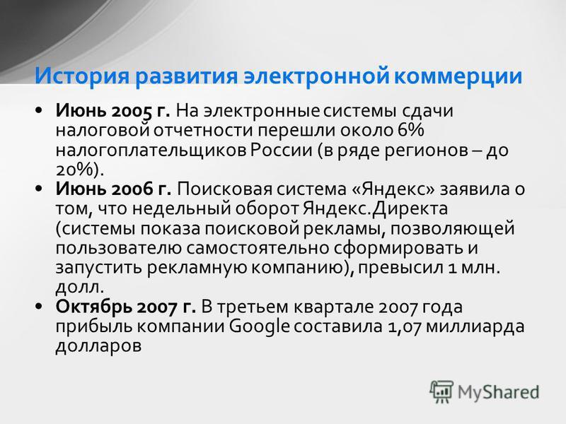 Июнь 2005 г. На электронные системы сдачи налоговой отчетности перешли около 6% налогоплательщиков России (в ряде регионов – до 20%). Июнь 2006 г. Поисковая система «Яндекс» заявила о том, что недельный оборот Яндекс.Директа (системы показа поисковой