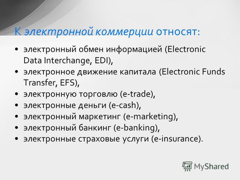 электронный обмен информацией (Electroniс Data Interchange, EDI), электронное движение капитала (Electronic Funds Transfer, EFS), электронную торговлю (e-trade), электронные деньги (e-cash), электронный маркетинг (e-marketing), электронный банкинг (e