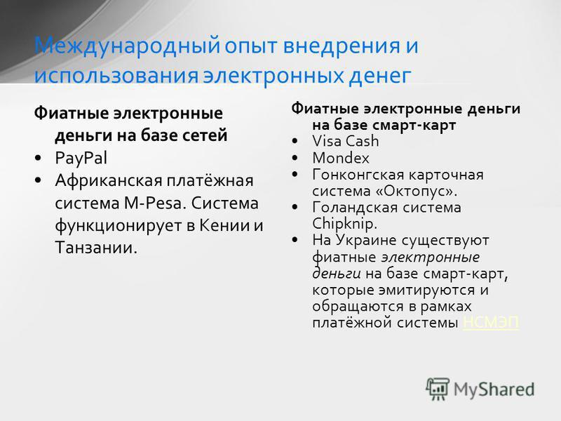 Фиатные электронные деньги на базе сетей PayPal Африканская платёжная система M-Pesa. Система функционирует в Кении и Танзании. Фиатные электронные деньги на базе смарт-карт Visa Cash Mondex Гонконгская карточная система «Октопус». Голандская система