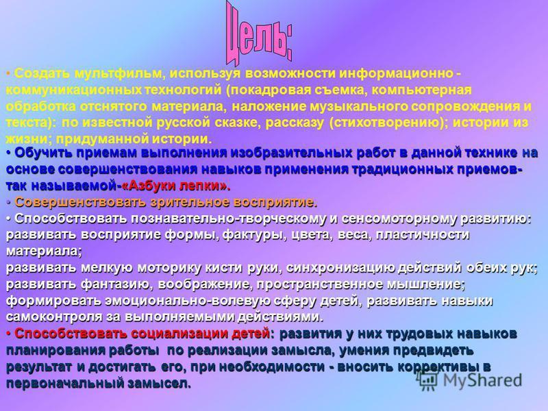 Создать мультфильм, используя возможности информационно - коммуникационных технологий (покадровая съемка, компьютерная обработка отснятого материала, наложение музыкального сопровождения и текста): по известной русской сказке, рассказу (стихотворению