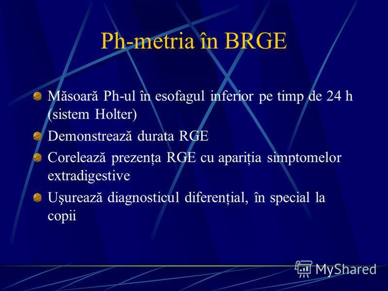 Ph-metria în BRGE Măsoară Ph-ul în esofagul inferior pe timp de 24 h (sistem Holter) Demonstrează durata RGE Corelează prezenţa RGE cu apariţia simptomelor extradigestive Uşurează diagnosticul diferenţial, în special la copii