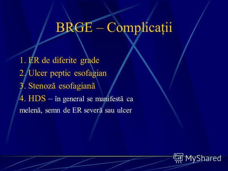BRGE – Complicaţii 1. ER de diferite grade 2. Ulcer peptic esofagian 3. Stenoză esofagiană 4. HDS – în general se manifestă ca melenă, semn de ER severă sau ulcer