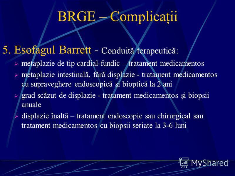 BRGE – Complicaţii 5. Esofagul Barrett - Conduită terapeutică: metaplazie de tip cardial-fundic – tratament medicamentos metaplazie intestinală, fără displazie - tratament medicamentos cu supraveghere endoscopică şi bioptică la 2 ani grad scăzut de d