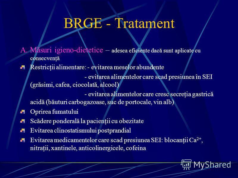 BRGE - Tratament A. Măsuri igieno-dietetice – adesea eficiente dacă sunt aplicate cu consecvenţă Restricţii alimentare: - evitarea meselor abundente - evitarea alimentelor care scad presiunea în SEI (grăsimi, cafea, ciocolată, alcool) - evitarea alim