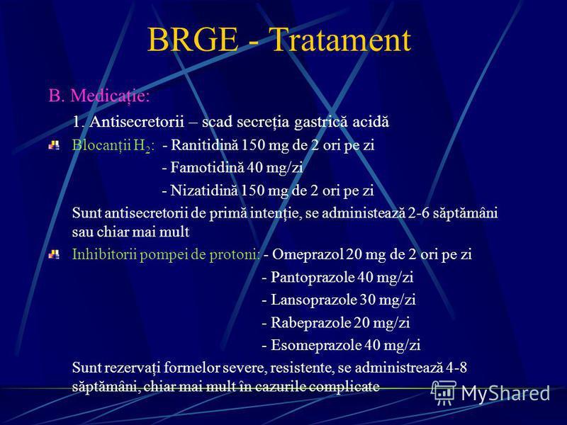 BRGE - Tratament B. Medicaţie: 1. Antisecretorii – scad secreţia gastrică acidă Blocanţii H 2 : - Ranitidină 150 mg de 2 ori pe zi - Famotidină 40 mg/zi - Nizatidină 150 mg de 2 ori pe zi Sunt antisecretorii de primă intenţie, se administează 2-6 săp