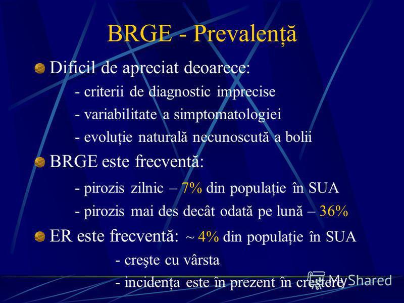 BRGE - Prevalenţă Dificil de apreciat deoarece: - criterii de diagnostic imprecise - variabilitate a simptomatologiei - evoluţie naturală necunoscută a bolii BRGE este frecventă: - pirozis zilnic – 7% din populaţie în SUA - pirozis mai des decât odat