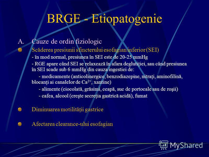 BRGE - Etiopatogenie A.Cauze de ordin fiziologic Scăderea presiunii sfincterului esofagian inferior (SEI) - în mod normal, presiunea în SEI este de 20-25 mmHg - RGE apare când SEI se relaxează în afara deglutiţiei, sau când presiunea în SEI scade sub