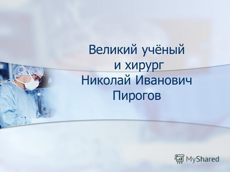 Великий учёный и хирург Николай Иванович Пирогов