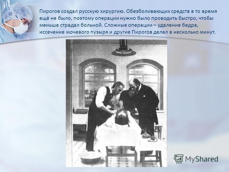 Пирогов создал русскую хирургию. Обезболивающих средств в то время ещё не было, поэтому операции нужно было проводить быстро, чтобы меньше страдал больной. Сложные операции – удаление бедра, иссечение мочевого пузыря и другие Пирогов делал в нескольк