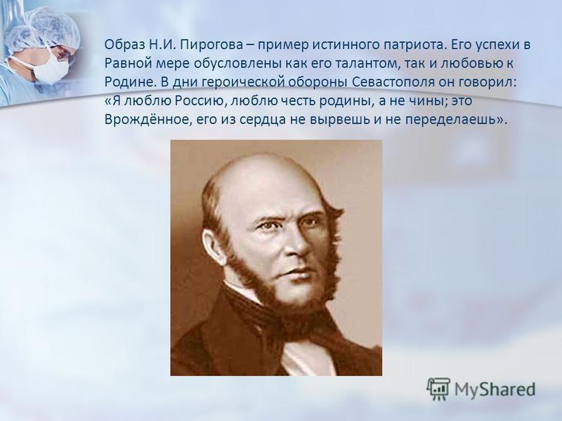 Образ Н.И. Пирогова – пример истинного патриота. Его успехи в Равной мере обусловлены как его талантом, так и любовью к Родине. В дни героической обороны Севастополя он говорил: «Я люблю Россию, люблю честь родины, а не чины; это Врождённое, его из с