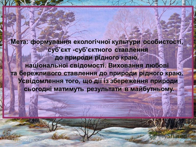 Мета: формування екологічної культури особистості, субєкт -субєктного ставлення до природи рідного краю, національної свідомості. Виховання любові та бережливого ставлення до природи рідного краю. Усвідомлення того, що дії із збереження природи сього