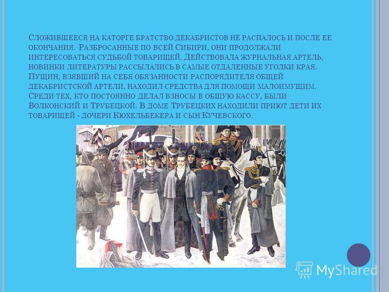 С ЛОЖИВШЕЕСЯ НА КАТОРГЕ БРАТСТВО ДЕКАБРИСТОВ НЕ РАСПАЛОСЬ И ПОСЛЕ ЕЕ ОКОНЧАНИЯ. Р АЗБРОСАННЫЕ ПО ВСЕЙ С ИБИРИ, ОНИ ПРОДОЛЖАЛИ ИНТЕРЕСОВАТЬСЯ СУДЬБОЙ ТОВАРИЩЕЙ. Д ЕЙСТВОВАЛА ЖУРНАЛЬНАЯ АРТЕЛЬ, НОВИНКИ ЛИТЕРАТУРЫ РАССЫЛАЛИСЬ В САМЫЕ ОТДАЛЕННЫЕ УГОЛКИ К