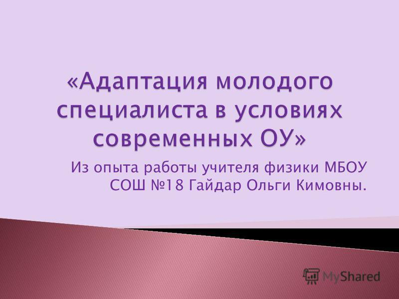 Из опыта работы учителя физики МБОУ СОШ 18 Гайдар Ольги Кимовны.