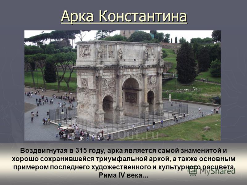 Арка Константина Воздвигнутая в 315 году, арка является самой знаменитой и хорошо сохранившейся триумфальной аркой, а также основным примером последнего художественного и культурного расцвета Рима IV века...