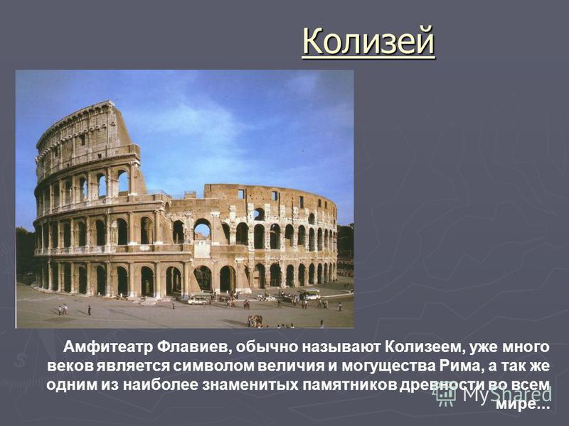 Колизей Амфитеатр Флавиев, обычно называют Колизеем, уже много веков является символом величия и могущества Рима, а так же одним из наиболее знаменитых памятников древности во всем мире...