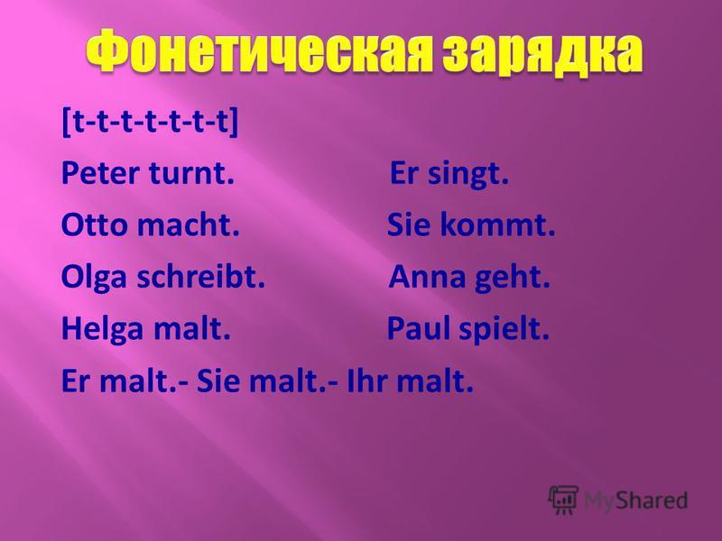 [t-t-t-t-t-t-t] Peter turnt. Er singt. Otto macht. Sie kommt. Olga schreibt. Anna geht. Helga malt. Paul spielt. Er malt.- Sie malt.- Ihr malt.