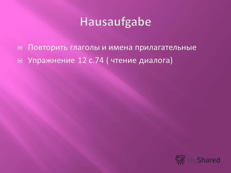Повторить глаголы и имена прилагательные Упражнение 12 с.74 ( чтение диалога)