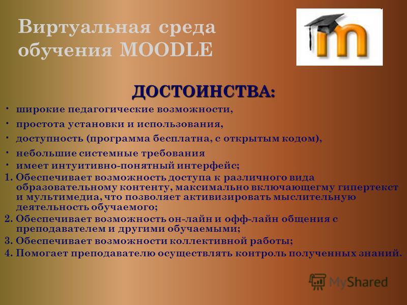 Виртуальная среда обучения MOODLE ДОСТОИНСТВА: широкие педагогические возможности, простота установки и использования, доступность (программа бесплатна, с открытым кодом), небольшие системные требования имеет интуитивно-понятный интерфейс; 1. Обеспеч