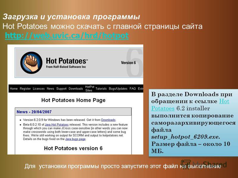 Загрузка и установка программы Hot Potatoes можно скачать с главной страницы сайта http://web.uvic.ca/hrd/hotpothttp://web.uvic.ca/hrd/hotpot В разделе Downloads при обращении к ссылке Hot Potatoes 6.2 installer выполнится копирование саморазархивиру