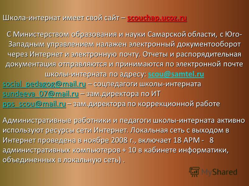 Школа-интернат имеет свой сайт – scouchap.ucoz.ru С Министерством образования и науки Самарской области, с Юго- Западным управлением налажен электронный документооборот через Интернет и электронную почту. Отчеты и распорядительная документация отправ