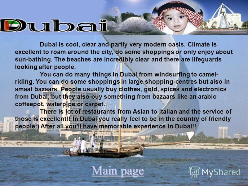 Dubai is cool, clear and partly very modern oasis. Climate is excellent to roam around the city, do some shoppings or only enjoy about sun-bathing. The beaches are incredibly clear and there are lifeguards looking after people. You can do many things