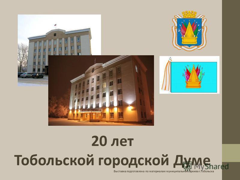 20 лет Тобольской городской Думе Выставка подготовлена по материалам муниципального архива г.Тобольска