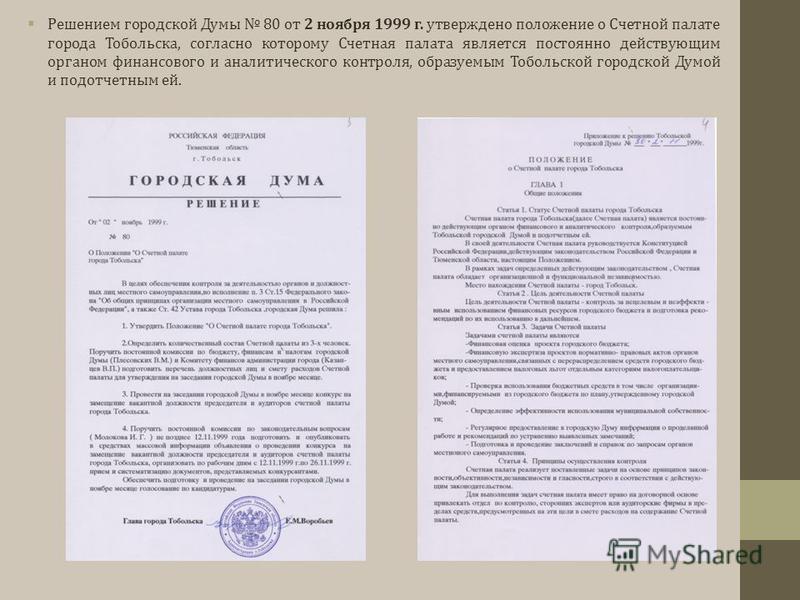 Решением городской Думы 80 от 2 ноября 1999 г. утверждено положение о Счетной палате города Тобольска, согласно которому Счетная палата является постоянно действующим органом финансового и аналитического контроля, образуемым Тобольской городской Думо