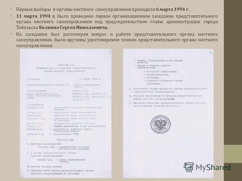 Первые выборы в органы местного самоуправления проходили 6 марта 1994 г. 11 марта 1994 г. было проведено первое организационное заседание представительного органа местного самоуправления под председательством главы администрации города Тобольска Белк