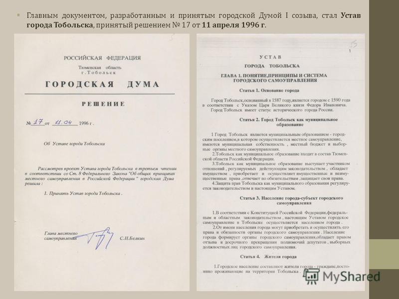Главным документом, разработанным и принятым городской Думой I созыва, стал Устав города Тобольска, принятый решением 17 от 11 апреля 1996 г.