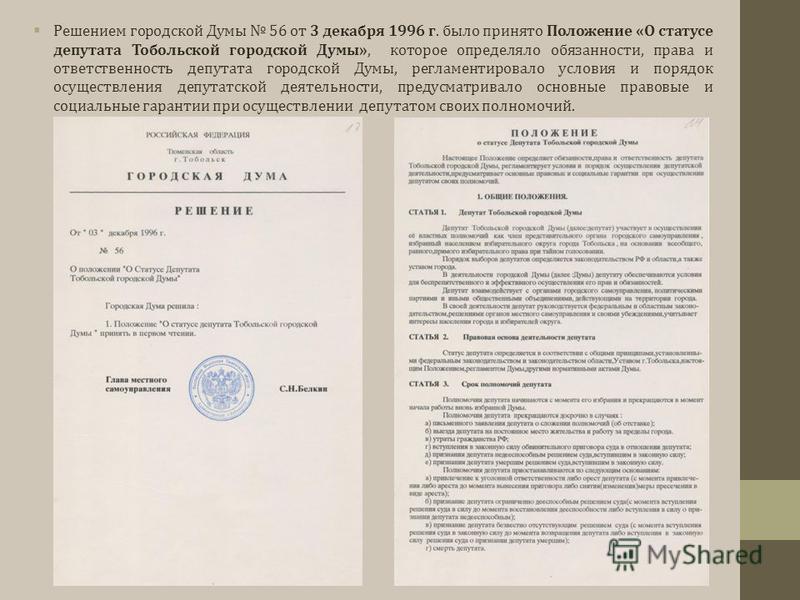 Решением городской Думы 56 от 3 декабря 1996 г. было принято Положение «О статусе депутата Тобольской городской Думы», которое определяло обязанности, права и ответственность депутата городской Думы, регламентировало условия и порядок осуществления д